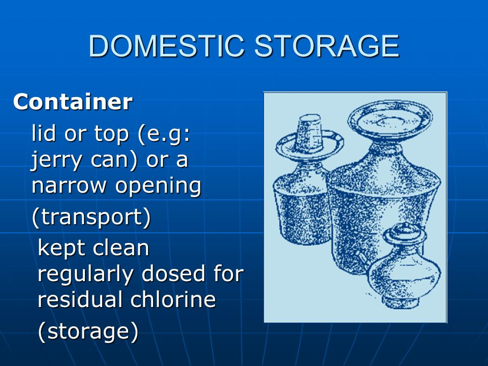 DOMESTIC STORAGE Container lid or top (e.g: jerry can) or a narrow opening (transport) kept clean regularly dosed for residual chlorine (storage)