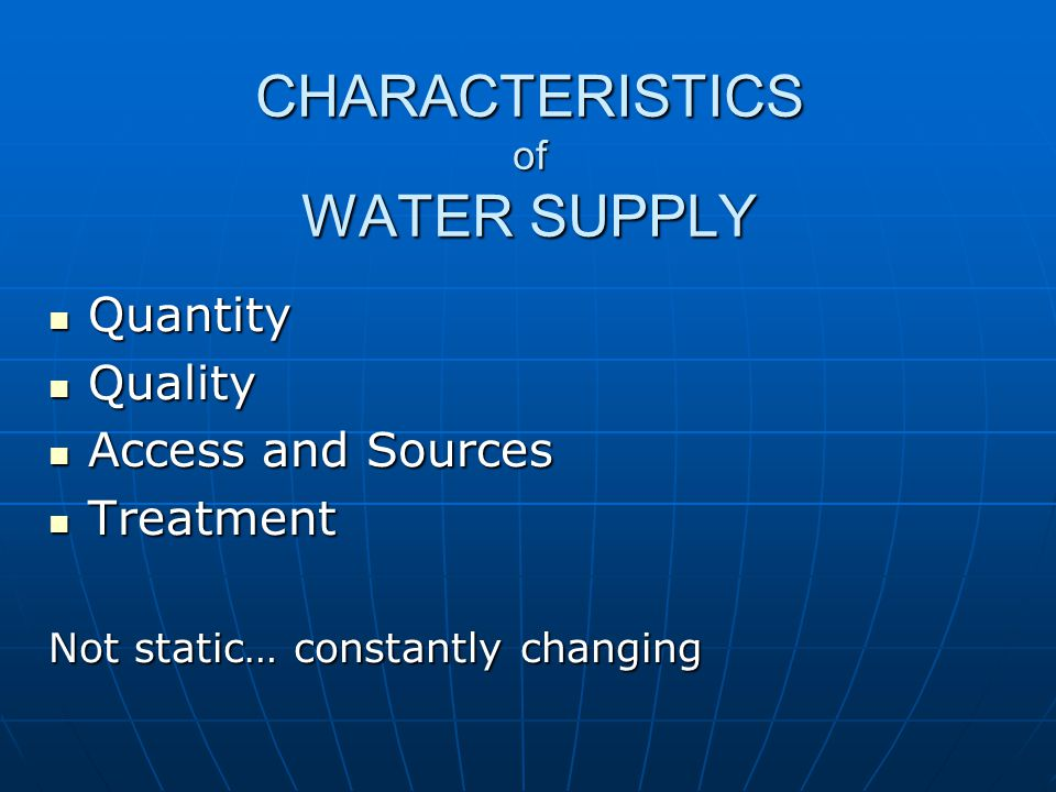 CHARACTERISTICS of WATER SUPPLY Quantity Quantity Quality Quality Access and Sources Access and Sources Treatment Treatment Not static… constantly changing
