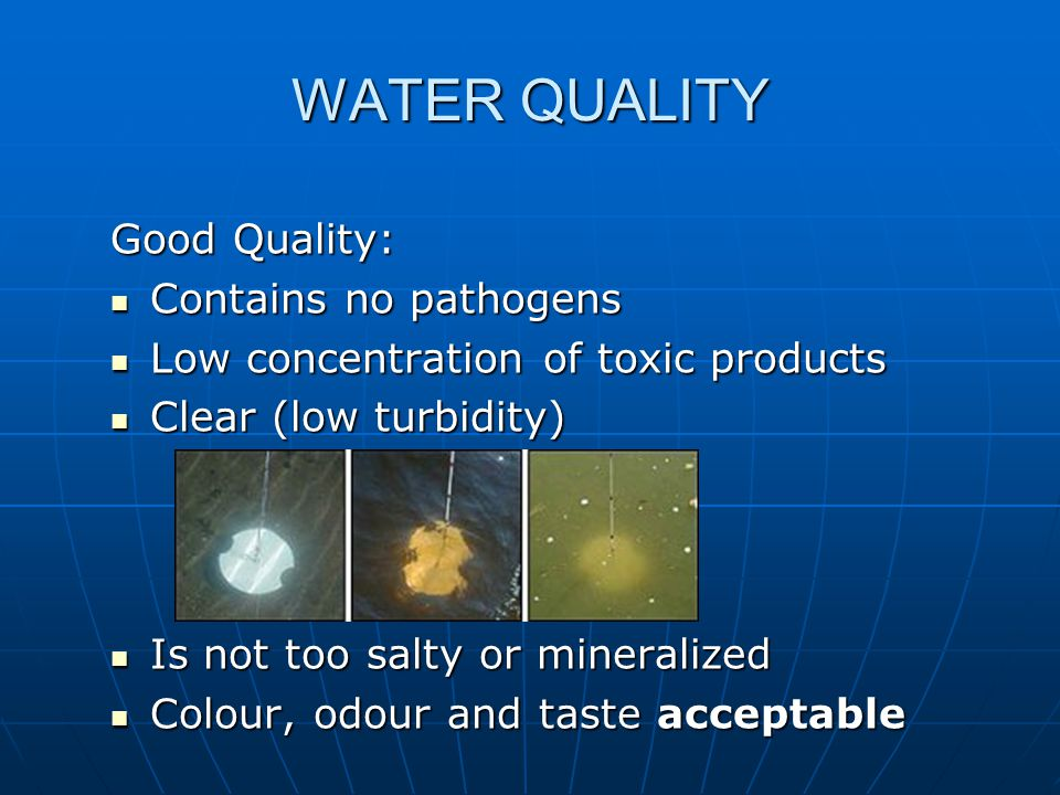 WATER QUALITY Good Quality: Contains no pathogens Contains no pathogens Low concentration of toxic products Low concentration of toxic products Clear (low turbidity) Clear (low turbidity) Is not too salty or mineralized Is not too salty or mineralized Colour, odour and taste acceptable Colour, odour and taste acceptable