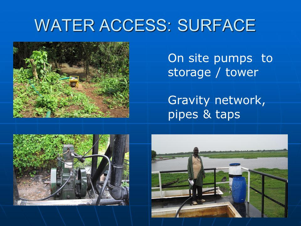 WATER ACCESS: SURFACE On site pumps to storage / tower Gravity network, pipes & taps