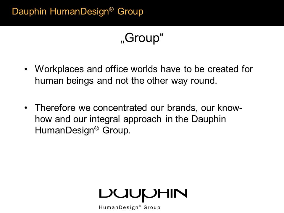 Dauphin HumanDesign ® Group a References worldwide: Audi AG, Germany Coca Cola, Atlanta/USA Deutsche Telekom, Germany EURopean Parliament, Strasbourg/Brussels Hewlett Packard, USA INTEL, USA, Icelandair Instituto EURopeo di Design/Milano Kansai Airport, Osaka/Japan Schering Siemens AG, Germany H I S T O R Y / R E F E R E N C E S Instituto EURope di Design Audi AG Coca Cola Deutsche Telecom Hewlett Packard Intel Kansai Airport Schering EURopäisches Parlament