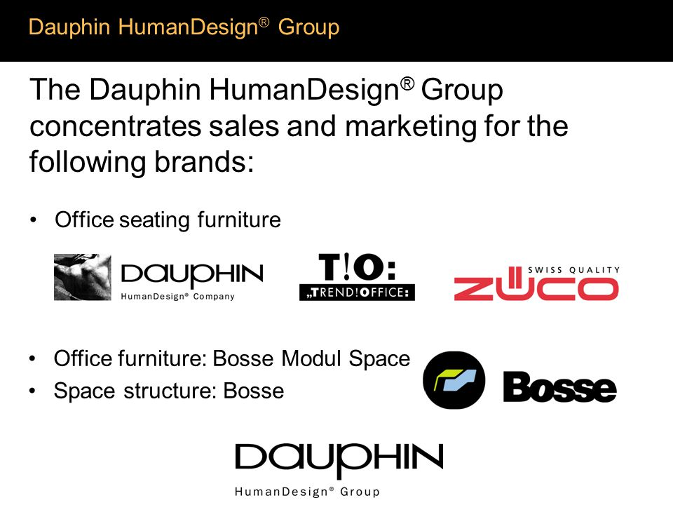 Dauphin HumanDesign ® Group The Dauphin HumanDesign ® Group concentrates sales and marketing for the following brands: Office seating furniture Office furniture: Bosse Modul Space Space structure: Bosse