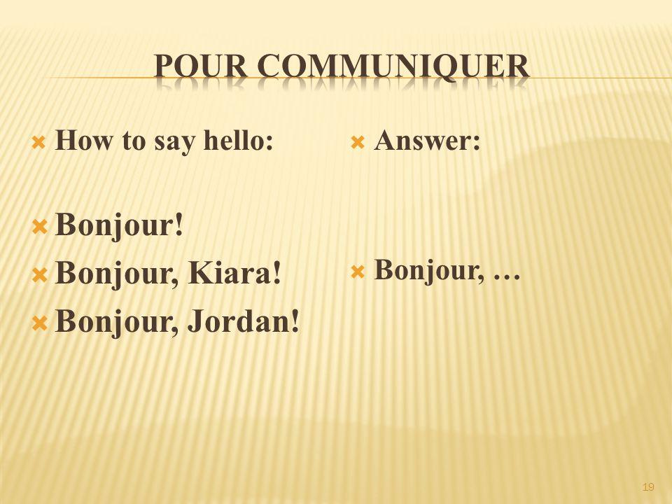  How to say hello:  Bonjour!  Bonjour, Kiara!  Bonjour, Jordan!  Answer:  Bonjour, … 19