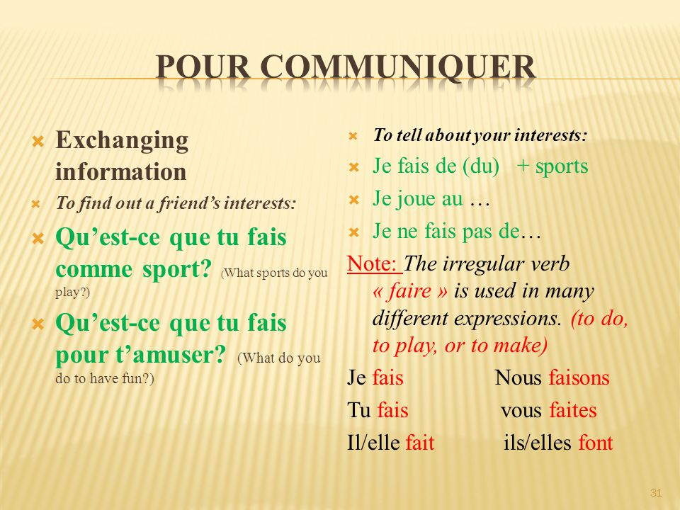  To tell about your interests:  Je fais de (du) + sports  Je joue au …  Je ne fais pas de… Note: The irregular verb « faire » is used in many different expressions.
