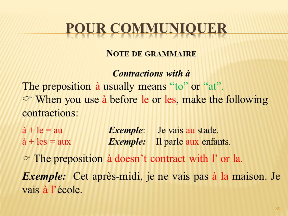 39 N OTE DE GRAMMAIRE Contractions with à The preposition à usually means to or at .