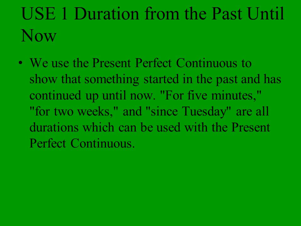 USE 1 Duration from the Past Until Now We use the Present Perfect Continuous to show that something started in the past and has continued up until now.