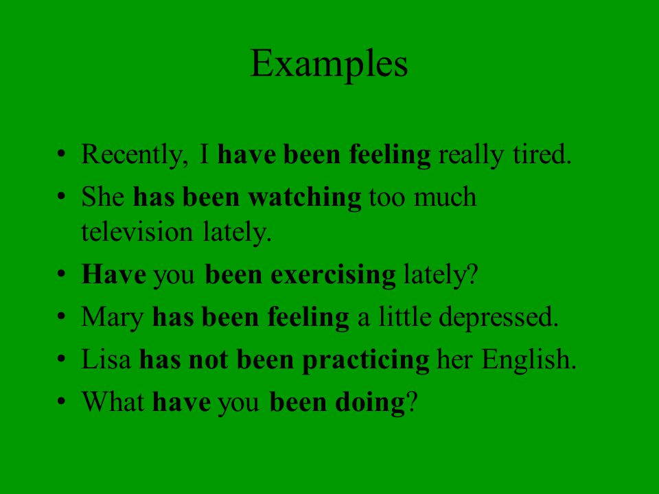 Examples Recently, I have been feeling really tired. She has been watching too much television lately. Have you been exercising lately? Mary has been
