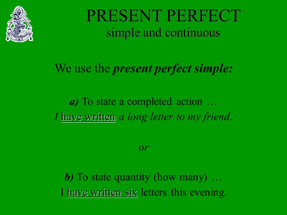 PRESENT PERFECT simple and continuous We use the present perfect simple: a) To state a completed action … I h hh have written a long letter to my friend.