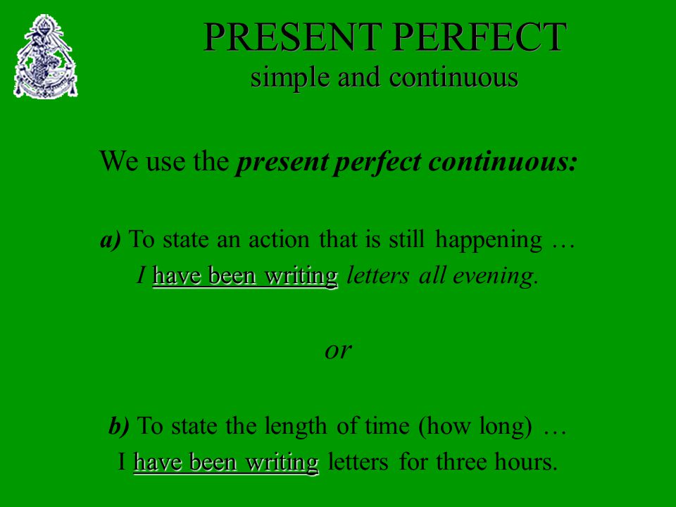 We use the present perfect continuous: a) To state an action that is still happening … I h hh have been writing letters all evening.