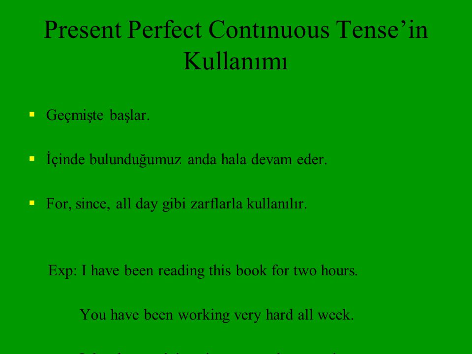 USE 2 Recently, Lately You can also use the Present Perfect Continuous WITHOUT a duration such as for two weeks. Without the duration, the tense has a more general meaning of lately. We often use the words lately or recently to emphasize this meaning.