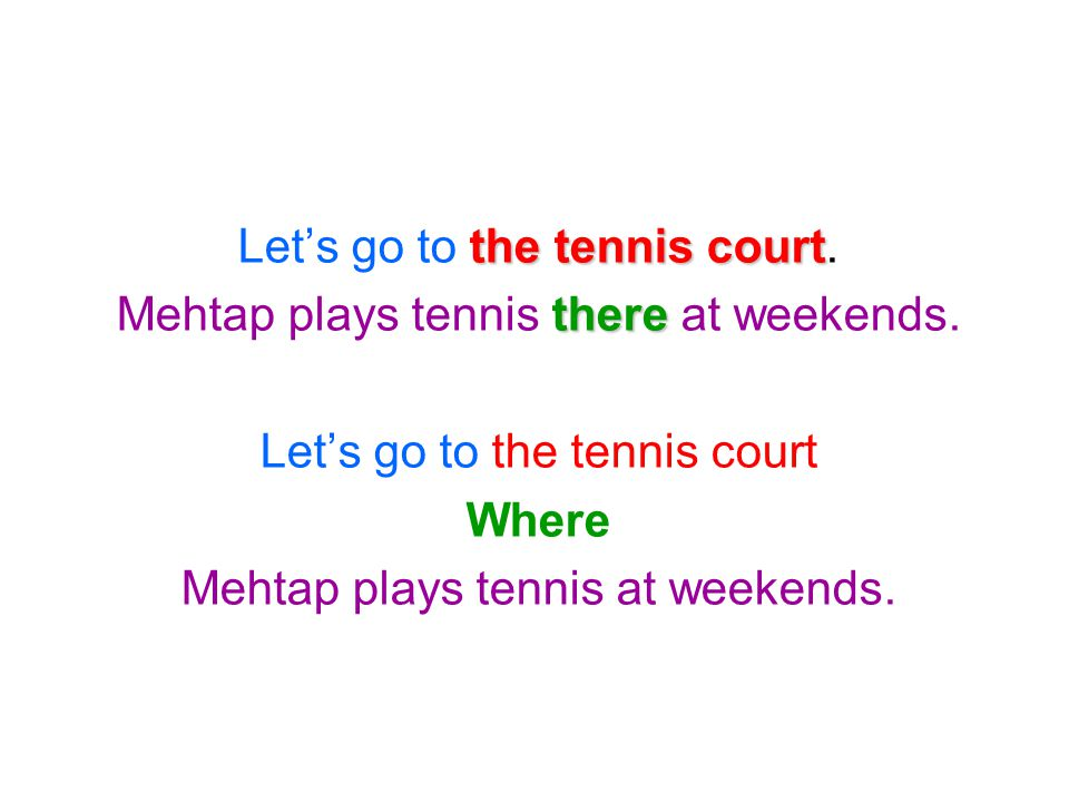 the tennis court Let's go to the tennis court. there Mehtap plays tennis there at weekends. Let's go to the tennis court Where Mehtap plays tennis at