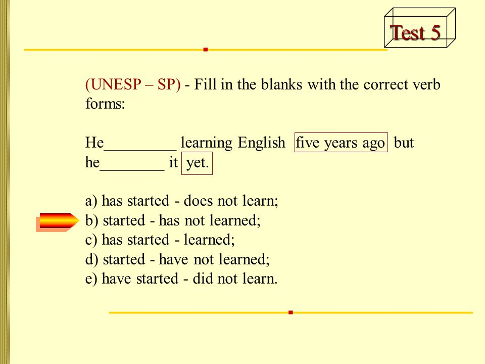 Test 5 (UNESP – SP) - Fill in the blanks with the correct verb forms: He_________ learning English five years ago but he________ it yet.