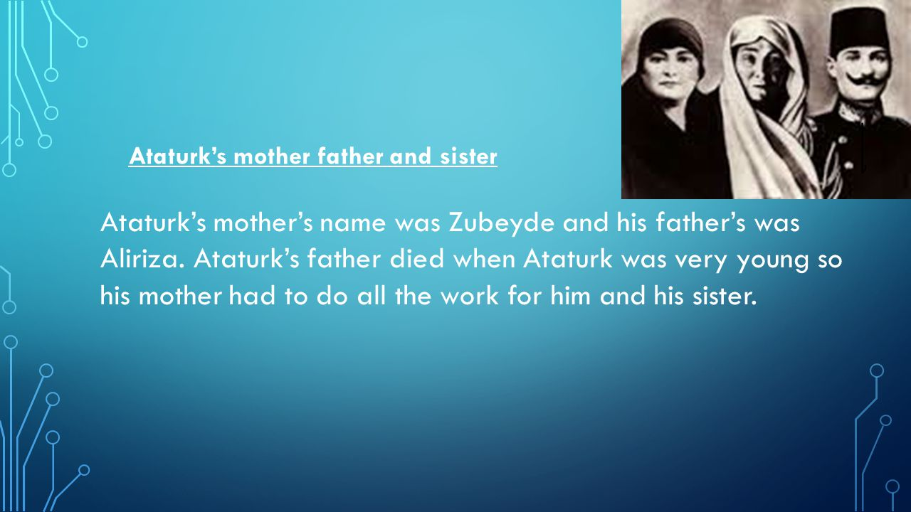 Ataturk's mother father and sister Ataturk's mother's name was Zubeyde and his father's was Aliriza.