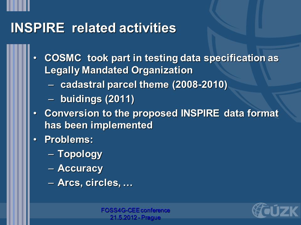 INSPIRE related activities COSMC took part in testing data specification as Legally Mandated OrganizationCOSMC took part in testing data specification as Legally Mandated Organization – cadastral parcel theme (2008-2010) – buidings (2011) Conversion to the proposed INSPIRE data format has been implementedConversion to the proposed INSPIRE data format has been implemented Problems:Problems: –Topology –Accuracy –Arcs, circles, … FOSS4G-CEE conference 21.5.2012 - Prague
