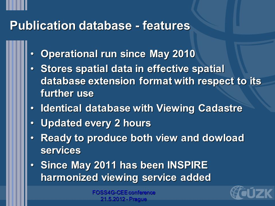 Publication database - features Operational run since May 2010Operational run since May 2010 Stores spatial data in effective spatial database extension format with respect to its further useStores spatial data in effective spatial database extension format with respect to its further use Identical database with Viewing CadastreIdentical database with Viewing Cadastre Updated every 2 hoursUpdated every 2 hours Ready to produce both view and dowload servicesReady to produce both view and dowload services Since May 2011 has been INSPIRE harmonized viewing service addedSince May 2011 has been INSPIRE harmonized viewing service added FOSS4G-CEE conference 21.5.2012 - Prague