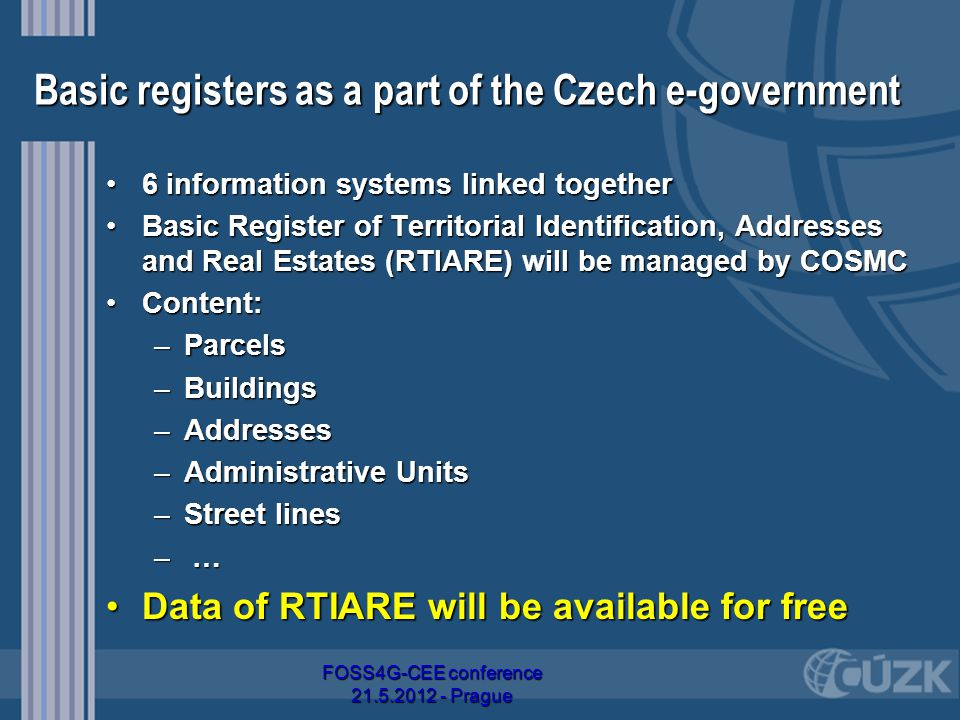 Basic registers as a part of the Czech e-government 6 information systems linked together6 information systems linked together Basic Register of Territorial Identification, Addresses and Real Estates (RTIARE) will be managed by COSMCBasic Register of Territorial Identification, Addresses and Real Estates (RTIARE) will be managed by COSMC Content:Content: –Parcels –Buildings –Addresses –Administrative Units –Street lines – …– …– …– … Data of RTIARE will be available for freeData of RTIARE will be available for free FOSS4G-CEE conference 21.5.2012 - Prague