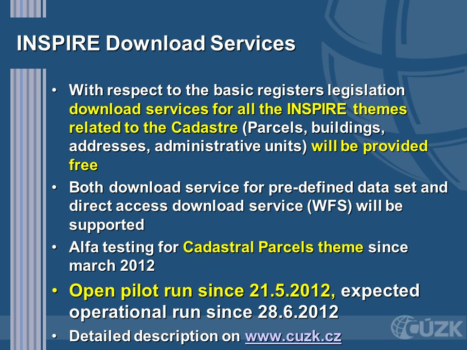 INSPIRE Download Services With respect to the basic registers legislation download services for all the INSPIRE themes related to the Cadastre (Parcels, buildings, addresses, administrative units) will be provided freeWith respect to the basic registers legislation download services for all the INSPIRE themes related to the Cadastre (Parcels, buildings, addresses, administrative units) will be provided free Both download service for pre-defined data set and direct access download service (WFS) will be supportedBoth download service for pre-defined data set and direct access download service (WFS) will be supported Alfa testing for Cadastral Parcels theme since march 2012Alfa testing for Cadastral Parcels theme since march 2012 Open pilot run since 21.5.2012, expected operational run since 28.6.2012Open pilot run since 21.5.2012, expected operational run since 28.6.2012 Detailed description on www.cuzk.czDetailed description on www.cuzk.czwww.cuzk.cz
