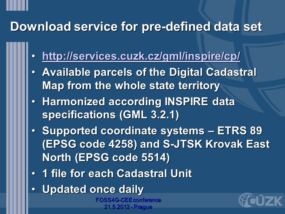 Download service for pre-defined data set http://services.cuzk.cz/gml/inspire/cp/http://services.cuzk.cz/gml/inspire/cp/http://services.cuzk.cz/gml/inspire/cp/ Available parcels of the Digital Cadastral Map from the whole state territoryAvailable parcels of the Digital Cadastral Map from the whole state territory Harmonized according INSPIRE data specifications (GML 3.2.1)Harmonized according INSPIRE data specifications (GML 3.2.1) Supported coordinate systems – ETRS 89 (EPSG code 4258) and S-JTSK Krovak East North (EPSG code 5514)Supported coordinate systems – ETRS 89 (EPSG code 4258) and S-JTSK Krovak East North (EPSG code 5514) 1 file for each Cadastral Unit1 file for each Cadastral Unit Updated once dailyUpdated once daily FOSS4G-CEE conference 21.5.2012 - Prague
