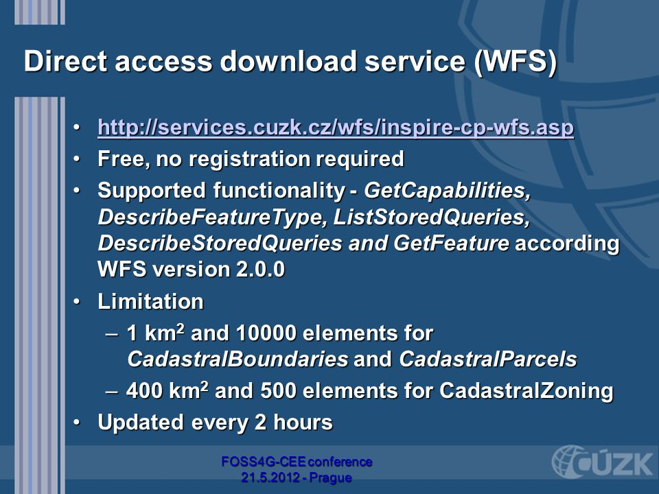 Direct access download service (WFS) http://services.cuzk.cz/wfs/inspire-cp-wfs.asphttp://services.cuzk.cz/wfs/inspire-cp-wfs.asphttp://services.cuzk.cz/wfs/inspire-cp-wfs.asphttp://services.cuzk.cz/wfs/inspire-cp-wfs.asp Free, no registration requiredFree, no registration required Supported functionality - GetCapabilities, DescribeFeatureType, ListStoredQueries, DescribeStoredQueries and GetFeature according WFS version 2.0.0Supported functionality - GetCapabilities, DescribeFeatureType, ListStoredQueries, DescribeStoredQueries and GetFeature according WFS version 2.0.0 LimitationLimitation –1 km 2 and 10000 elements for CadastralBoundaries and CadastralParcels –400 km 2 and 500 elements for CadastralZoning Updated every 2 hoursUpdated every 2 hours FOSS4G-CEE conference 21.5.2012 - Prague