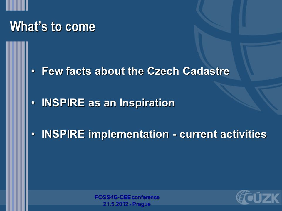 What's to come Few facts about the Czech CadastreFew facts about the Czech Cadastre INSPIRE as an InspirationINSPIRE as an Inspiration INSPIRE implementation - current activitiesINSPIRE implementation - current activities FOSS4G-CEE conference 21.5.2012 - Prague