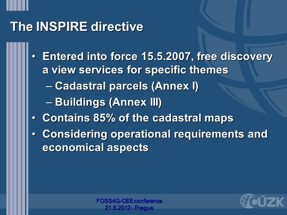 The INSPIRE directive Entered into force 15.5.2007, free discovery a view services for specific themesEntered into force 15.5.2007, free discovery a view services for specific themes –Cadastral parcels (Annex I) –Buildings (Annex III) Contains 85% of the cadastral mapsContains 85% of the cadastral maps Considering operational requirements and economical aspectsConsidering operational requirements and economical aspects FOSS4G-CEE conference 21.5.2012 - Prague