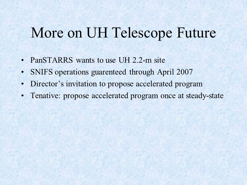 More on UH Telescope Future PanSTARRS wants to use UH 2.2-m site SNIFS operations guarenteed through April 2007 Director's invitation to propose accelerated program Tenative: propose accelerated program once at steady-state