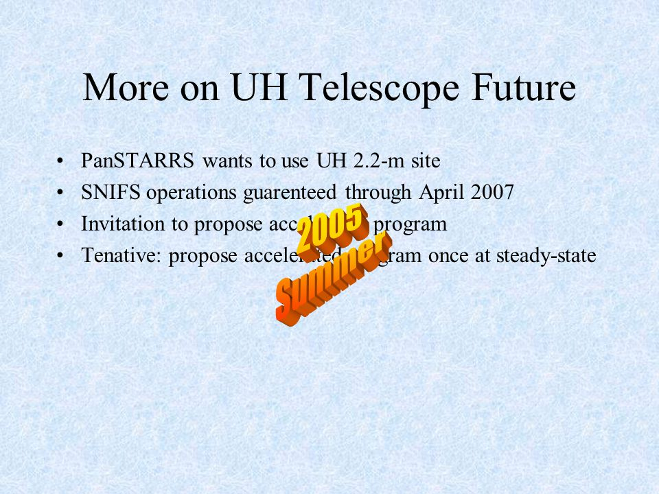 More on UH Telescope Future PanSTARRS wants to use UH 2.2-m site SNIFS operations guarenteed through April 2007 Invitation to propose accelerated program Tenative: propose accelerated program once at steady-state