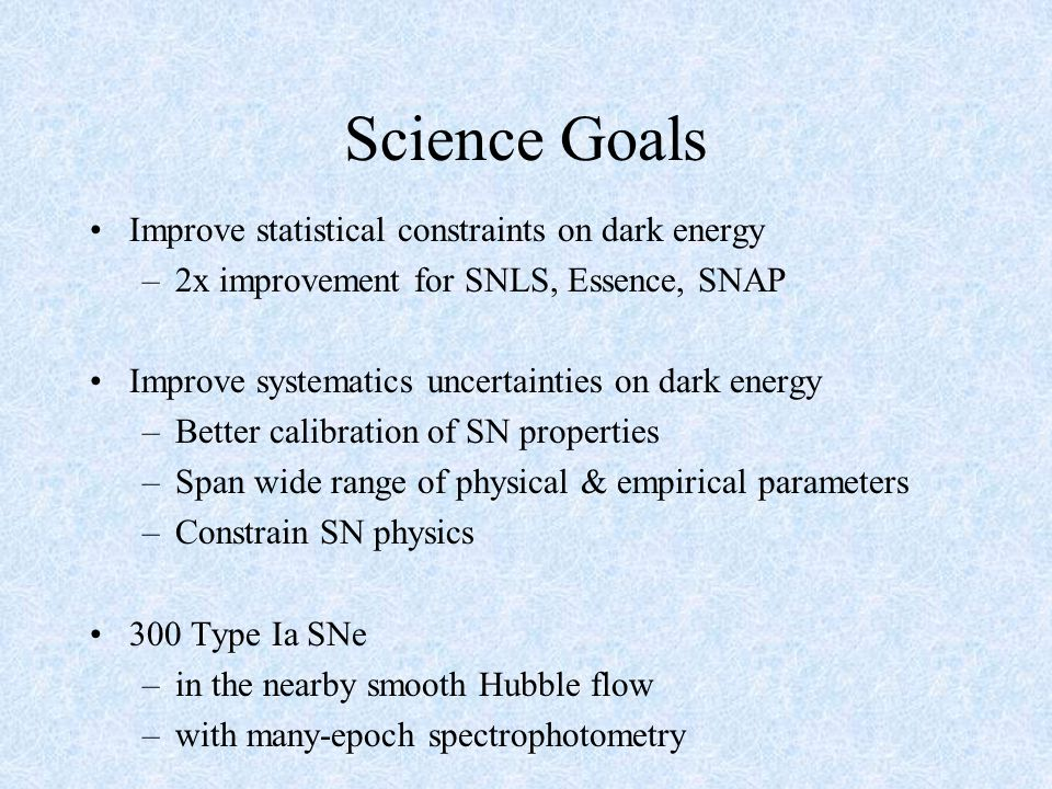 Science Goals Improve statistical constraints on dark energy –2x improvement for SNLS, Essence, SNAP Improve systematics uncertainties on dark energy –Better calibration of SN properties –Span wide range of physical & empirical parameters –Constrain SN physics 300 Type Ia SNe –in the nearby smooth Hubble flow –with many-epoch spectrophotometry