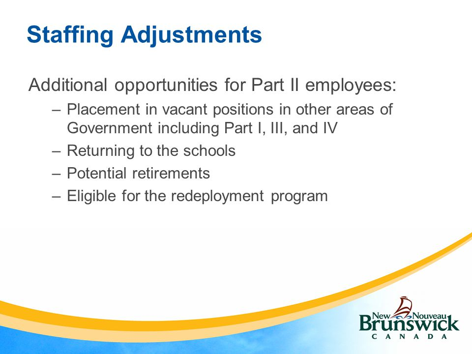 Staffing Adjustments Additional opportunities for Part II employees: –Placement in vacant positions in other areas of Government including Part I, III, and IV –Returning to the schools –Potential retirements –Eligible for the redeployment program