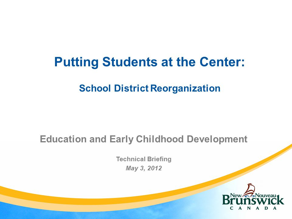 Putting Students at the Center: School District Reorganization Education and Early Childhood Development Technical Briefing May 3, 2012