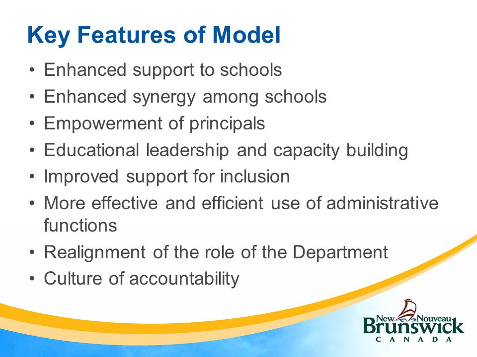 Key Features of Model Enhanced support to schools Enhanced synergy among schools Empowerment of principals Educational leadership and capacity building Improved support for inclusion More effective and efficient use of administrative functions Realignment of the role of the Department Culture of accountability