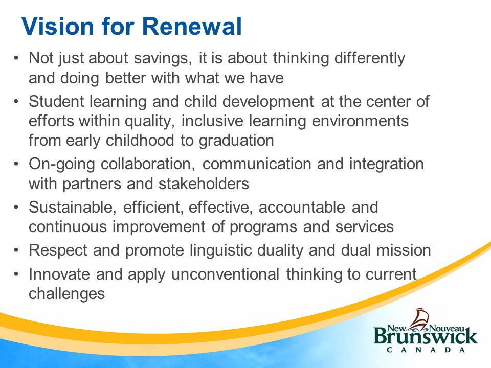 Vision for Renewal Not just about savings, it is about thinking differently and doing better with what we have Student learning and child development at the center of efforts within quality, inclusive learning environments from early childhood to graduation On-going collaboration, communication and integration with partners and stakeholders Sustainable, efficient, effective, accountable and continuous improvement of programs and services Respect and promote linguistic duality and dual mission Innovate and apply unconventional thinking to current challenges