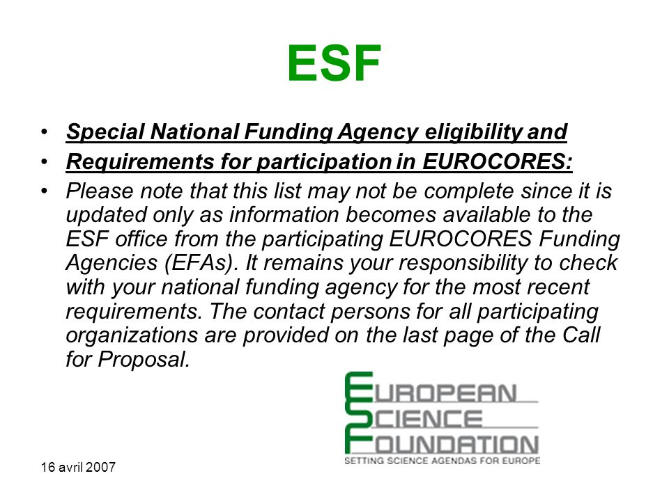 16 avril 2007 ESF Special National Funding Agency eligibility and Requirements for participation in EUROCORES: Please note that this list may not be complete since it is updated only as information becomes available to the ESF office from the participating EUROCORES Funding Agencies (EFAs).