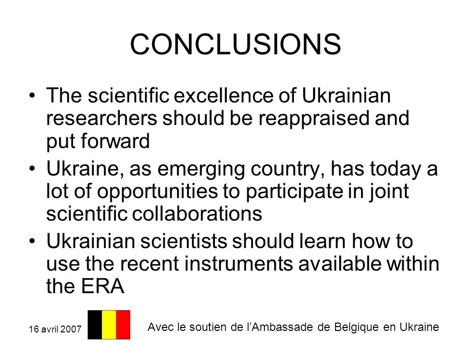 16 avril 2007 CONCLUSIONS The scientific excellence of Ukrainian researchers should be reappraised and put forward Ukraine, as emerging country, has today a lot of opportunities to participate in joint scientific collaborations Ukrainian scientists should learn how to use the recent instruments available within the ERA Avec le soutien de l'Ambassade de Belgique en Ukraine
