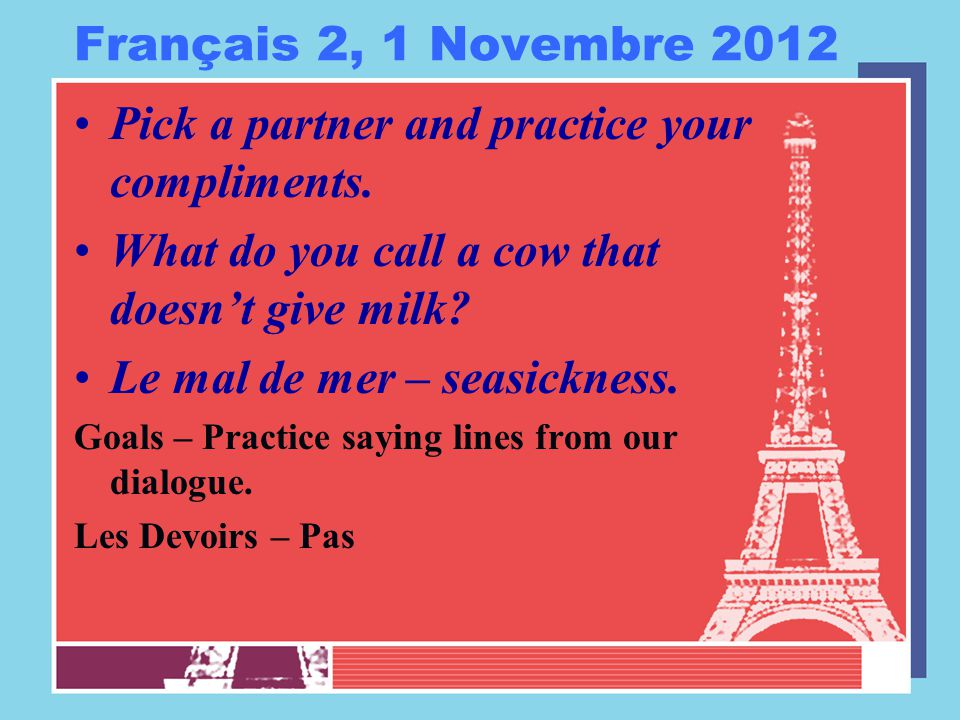 Français 2, 1 Novembre 2012 Pick a partner and practice your compliments. What do you call a cow that doesn't give milk? Le mal de mer – seasickness.