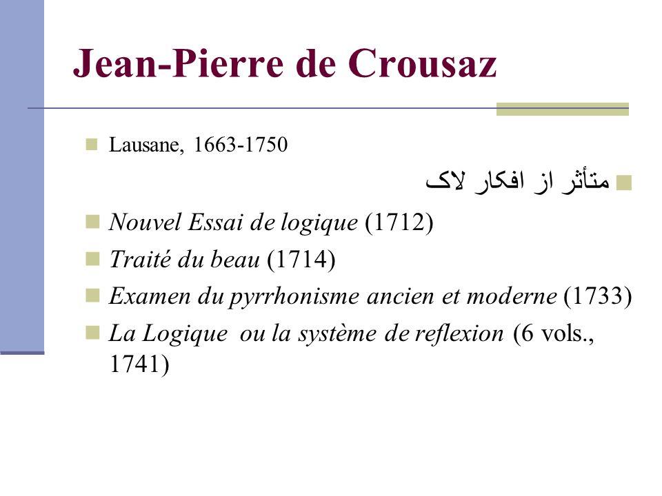 Jean-Pierre de Crousaz Lausane, 1663-1750 متأثر از افکار لاک Nouvel Essai de logique (1712) Traité du beau (1714) Examen du pyrrhonisme ancien et moderne (1733) La Logique ou la système de reflexion (6 vols., 1741)