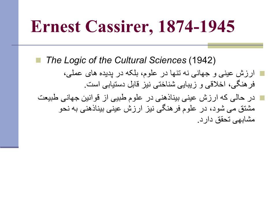 Ernest Cassirer, 1874-1945 The Logic of the Cultural Sciences (1942) ارزش عينی و جهانی نه تنها در علوم، بلکه در پديده های عملی، فرهنگی، اخلاقی و زيبايی شناختی نيز قابل دستيابی است.