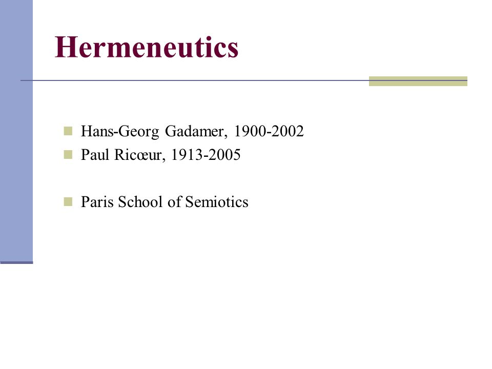 Hermeneutics Hans-Georg Gadamer, 1900-2002 Paul Ricœur, 1913-2005 Paris School of Semiotics