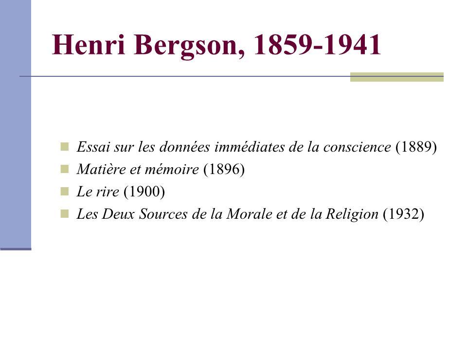 Henri Bergson, 1859-1941 Essai sur les données immédiates de la conscience (1889) Matière et mémoire (1896) Le rire (1900) Les Deux Sources de la Morale et de la Religion (1932)