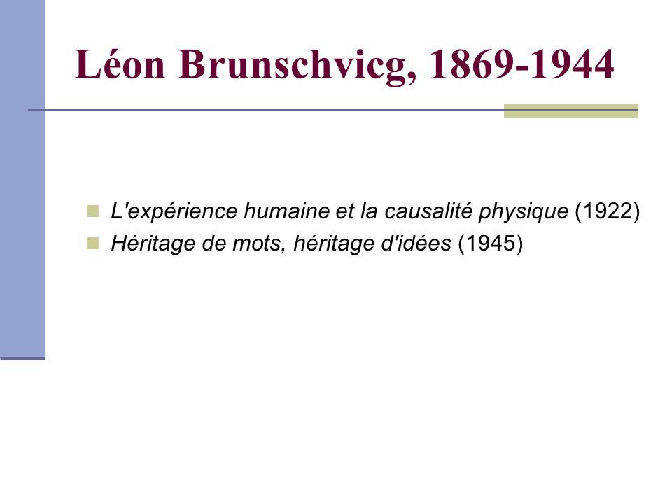 Léon Brunschvicg, 1869-1944 L expérience humaine et la causalité physique (1922) Héritage de mots, héritage d idées (1945)