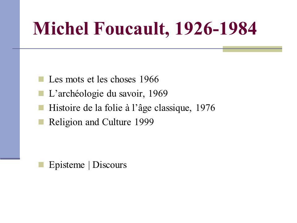 Michel Foucault, 1926-1984 Les mots et les choses 1966 L'archéologie du savoir, 1969 Histoire de la folie à l'âge classique, 1976 Religion and Culture 1999 Episteme | Discours