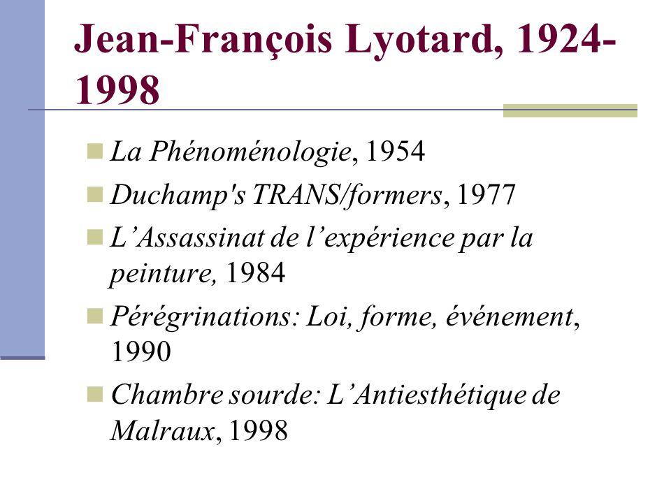 Jean-François Lyotard, 1924- 1998 La Phénoménologie, 1954 Duchamp s TRANS/formers, 1977 L'Assassinat de l'expérience par la peinture, 1984 Pérégrinations: Loi, forme, événement, 1990 Chambre sourde: L'Antiesthétique de Malraux, 1998