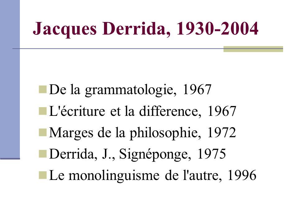 Jacques Derrida, 1930-2004 De la grammatologie, 1967 L écriture et la difference, 1967 Marges de la philosophie, 1972 Derrida, J., Signéponge, 1975 Le monolinguisme de l autre, 1996