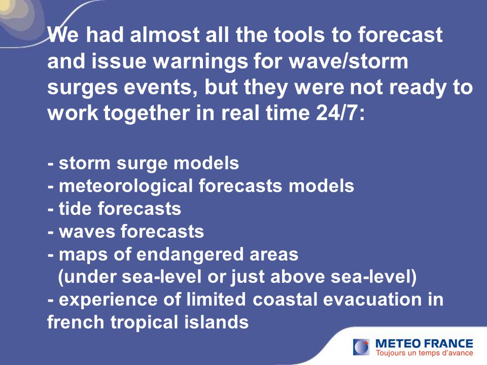 We had almost all the tools to forecast and issue warnings for wave/storm surges events, but they were not ready to work together in real time 24/7: - storm surge models - meteorological forecasts models - tide forecasts - waves forecasts - maps of endangered areas (under sea-level or just above sea-level) - experience of limited coastal evacuation in french tropical islands