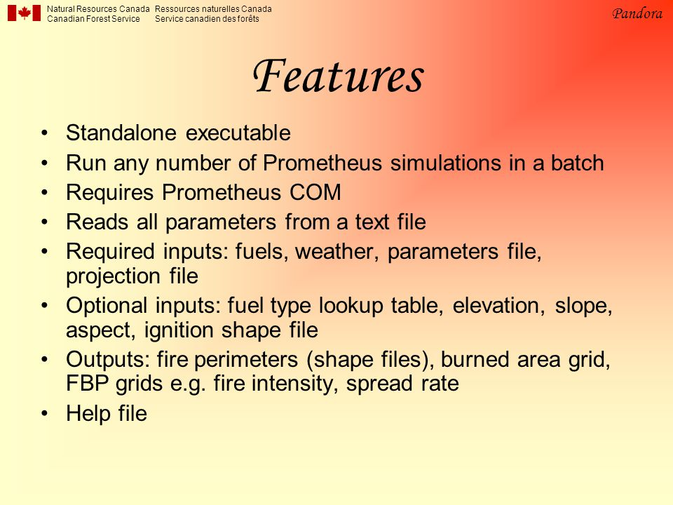 Natural Resources Canada Canadian Forest Service Ressources naturelles Canada Service canadien des forêts Pandora Features Standalone executable Run any number of Prometheus simulations in a batch Requires Prometheus COM Reads all parameters from a text file Required inputs: fuels, weather, parameters file, projection file Optional inputs: fuel type lookup table, elevation, slope, aspect, ignition shape file Outputs: fire perimeters (shape files), burned area grid, FBP grids e.g.