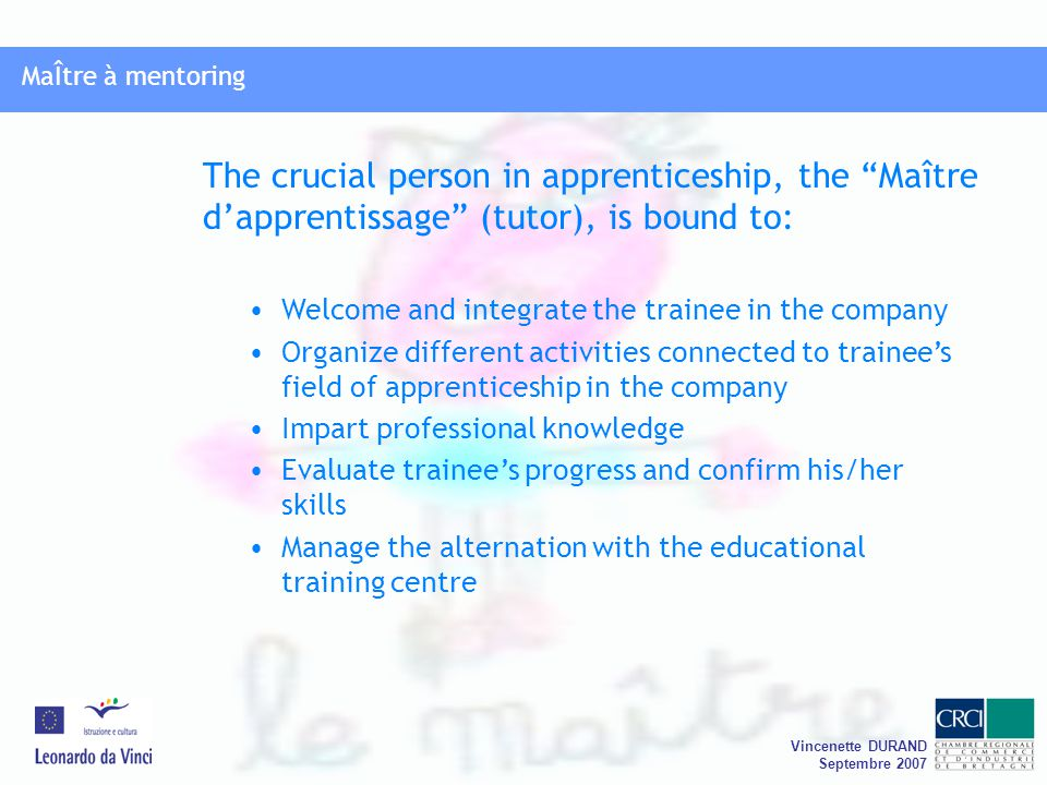 MaÎtre à mentoring Vincenette DURAND Septembre 2007 MaÎtre à mentoring Official report: high rate of apprenticeship contracts are dissolved (30% on average) This dissolution is interpreted differently by companies (or tutors) and trainees The core of the matter: The relationship between the trainee and his/her tutor and also the tutor's ability to give sense to the vocational training Possible difficulties in the implementation of apprenticeship: