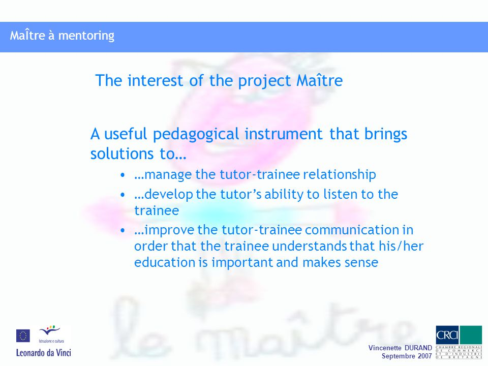 MaÎtre à mentoring Vincenette DURAND Septembre 2007 MaÎtre à mentoring A useful pedagogical instrument that brings solutions to… …manage the tutor-trainee relationship …develop the tutor's ability to listen to the trainee …improve the tutor-trainee communication in order that the trainee understands that his/her education is important and makes sense The interest of the project Maître