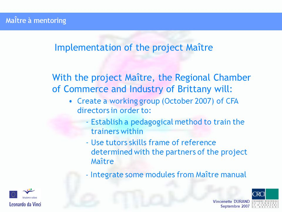 MaÎtre à mentoring Vincenette DURAND Septembre 2007 MaÎtre à mentoring With the project Maître, the Regional Chamber of Commerce and Industry of Brittany will: Create a working group (October 2007) of CFA directors in order to: - Establish a pedagogical method to train the trainers within - Use tutors skills frame of reference determined with the partners of the project Maître - Integrate some modules from Maître manual Implementation of the project Maître