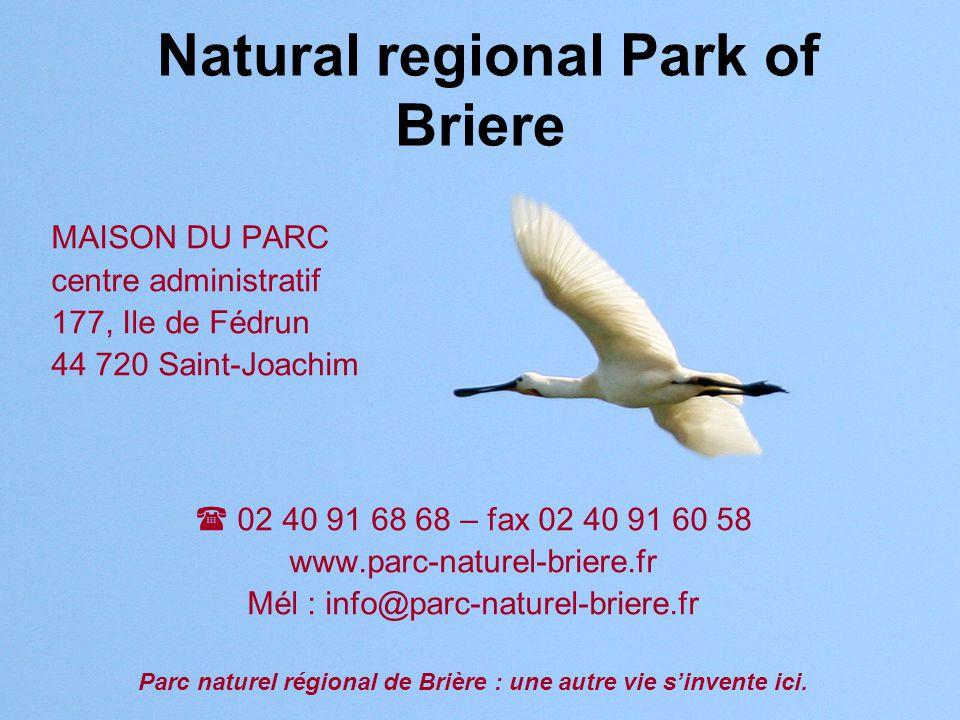 Natural regional Park of Briere MAISON DU PARC centre administratif 177, Ile de Fédrun 44 720 Saint-Joachim  02 40 91 68 68 – fax 02 40 91 60 58 www.parc-naturel-briere.fr Mél : info@parc-naturel-briere.fr Parc naturel régional de Brière : une autre vie s'invente ici.