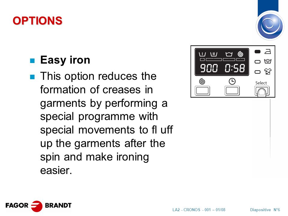 Diapositive N°6LA2 - CRONOS - 001 – 01/08 OPTIONS n Easy iron n This option reduces the formation of creases in garments by performing a special programme with special movements to fl uff up the garments after the spin and make ironing easier.
